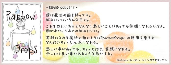 RainbowDrops / 僕は魔法の飴を持ってる。虹みたいにいろんな色の。これを口にいれるとどんなに悲しいことがあっても笑顔になれるんだよ。雨があがったあとの虹みたいに。笑顔になれる魔法の飴のようにRainbowDrops の洋服を着るとなんだかちょっと元気になれる。悲しい事があっても、ちょっとだけ、笑顔になれる。少しだけ良い事があるような気がする。